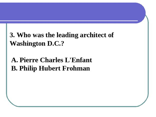 3. Who was the leading architect of Washington D.C.? A. Pierre Charles L'Enfa...