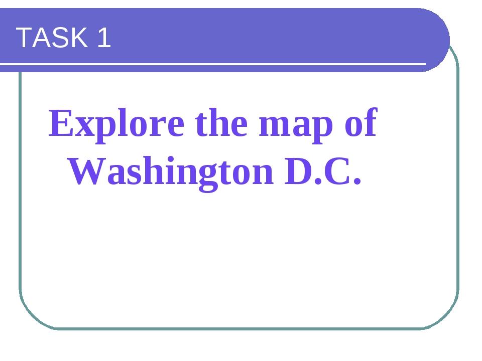 TASK 1 Explore the map of Washington D.C.