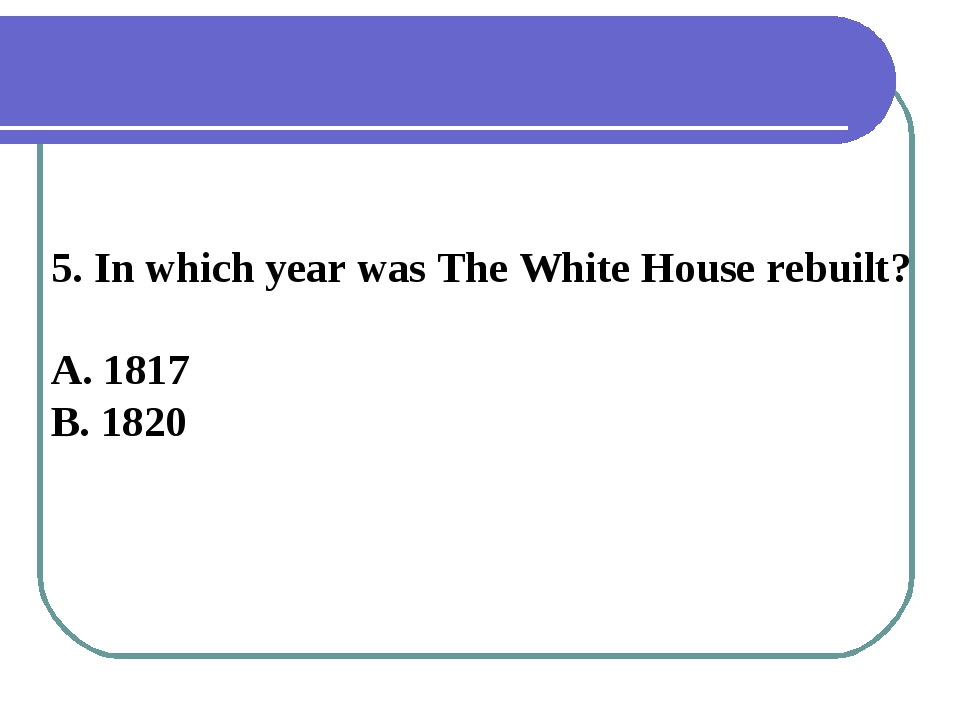 5. In which year was The White House rebuilt? A. 1817 B. 1820