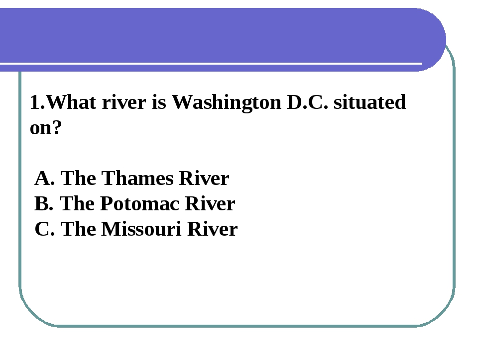 1.What river is Washington D.C. situated on? A. The Thames River B. The Potom...