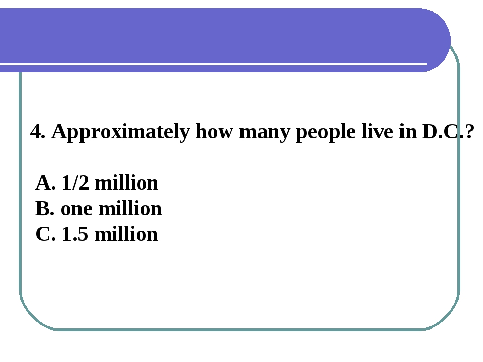 4. Approximately how many people live in D.C.? A. 1/2 million B. one million...