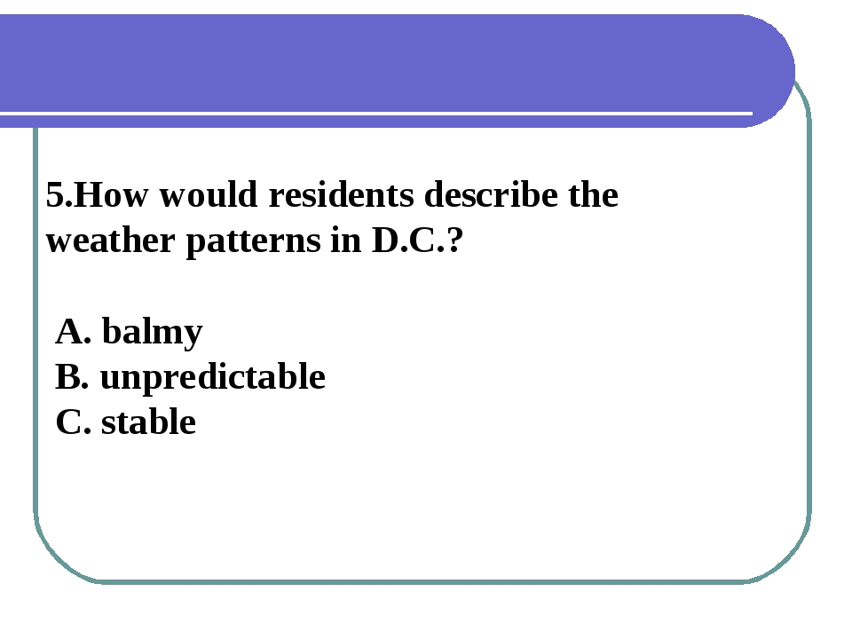5.How would residents describe the weather patterns in D.C.? A. balmy B. unpr...