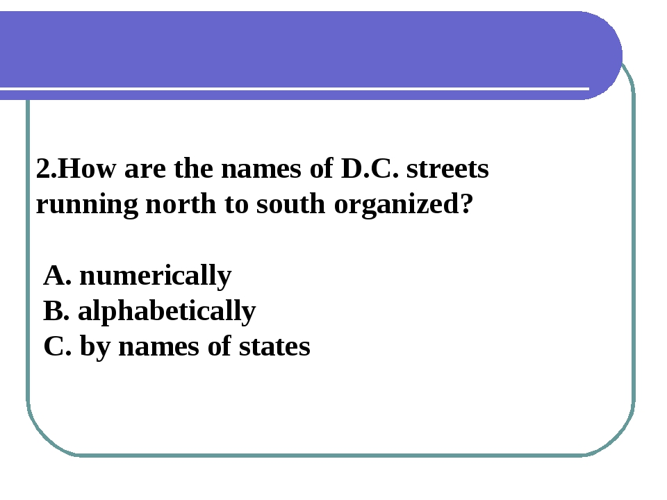 2.How are the names of D.C. streets running north to south organized? A. nume...
