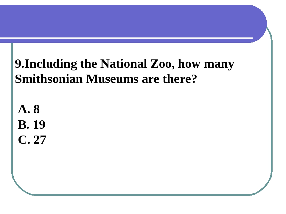 9.Including the National Zoo, how many Smithsonian Museums are there? A. 8 B....