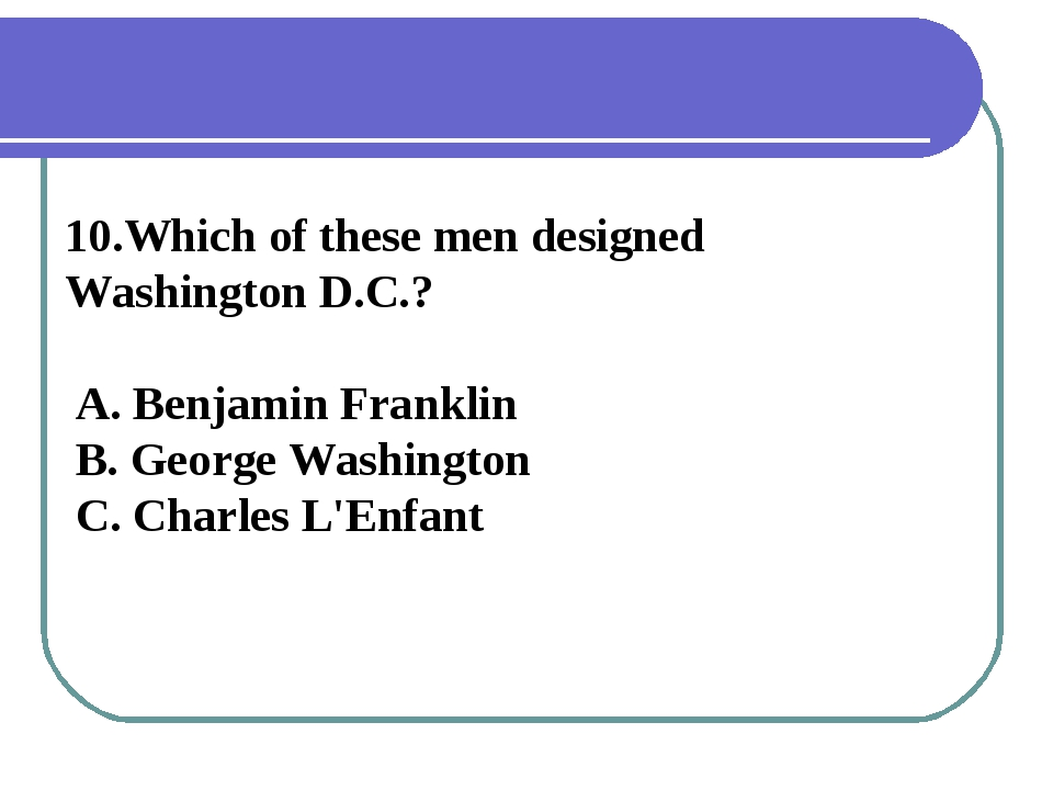 10.Which of these men designed Washington D.C.? A. Benjamin Franklin B. Georg...