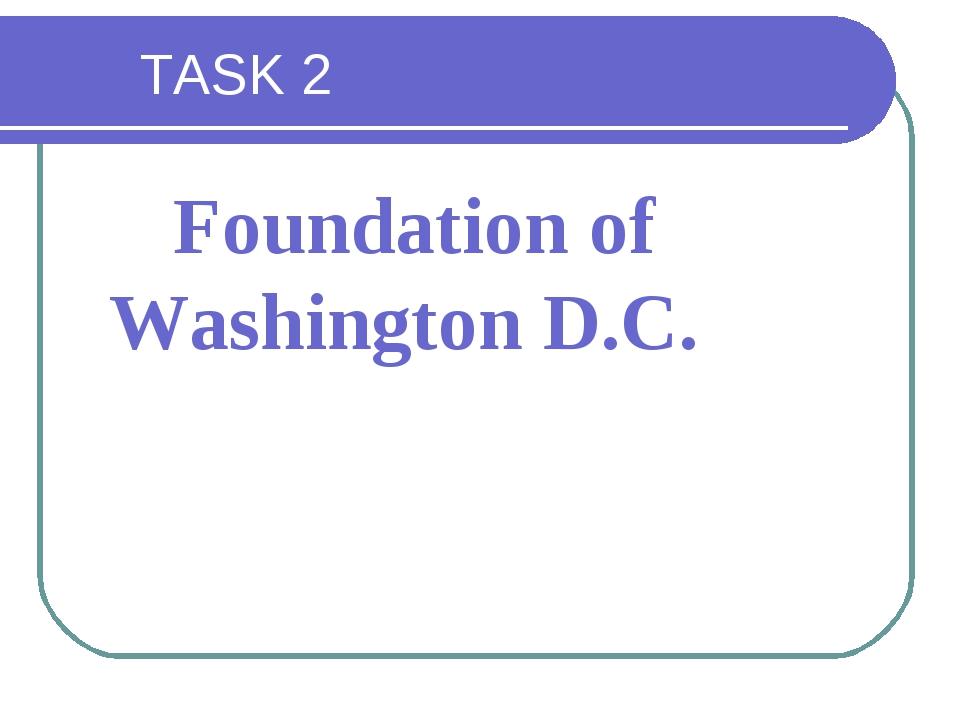 TASK 2 Foundation of Washington D.C.