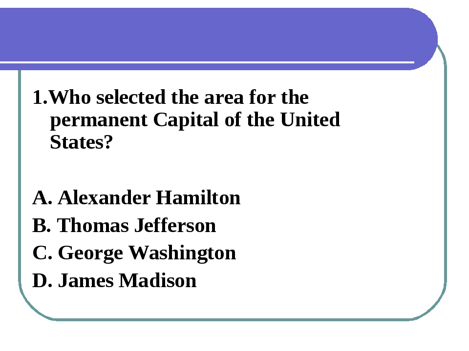 1.Who selected the area for the permanent Capital of the United States? A. Al...