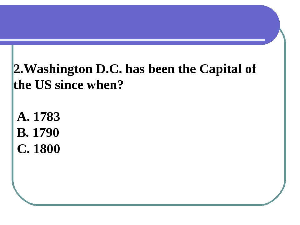 2.Washington D.C. has been the Capital of the US since when? A. 1783 B. 1790...