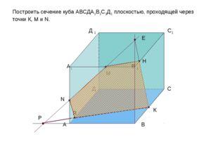 Р R E H Построить сечение куба АВСДА1В1С1Д1 плоскостью, проходящей через точк