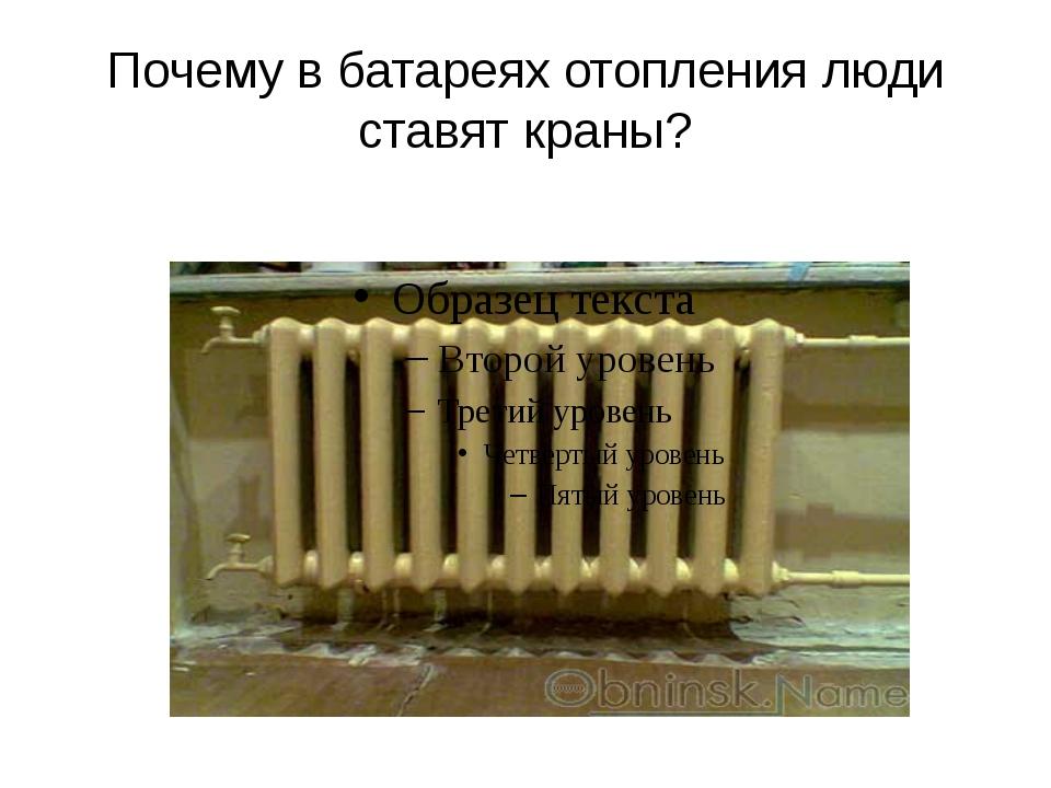 Почему в батареях отопления люди ставят краны?
