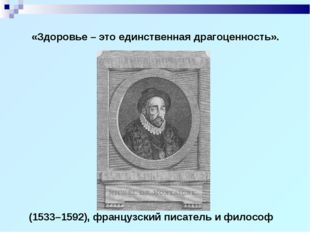 (1533–1592), французский писатель и философ «Здоровье – это единственная драг
