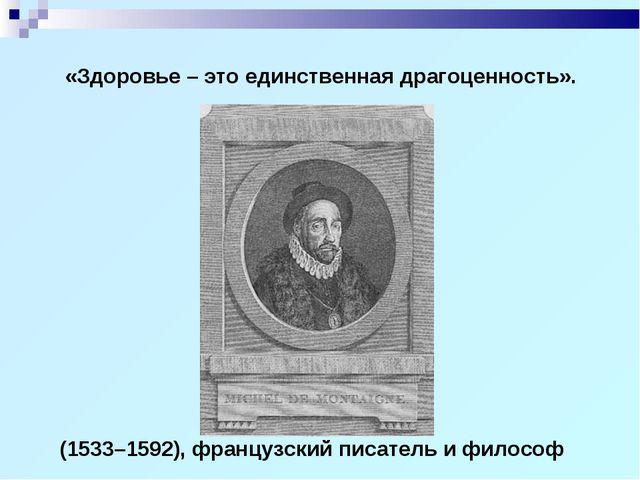 (1533–1592), французский писатель и философ «Здоровье – это единственная драг...