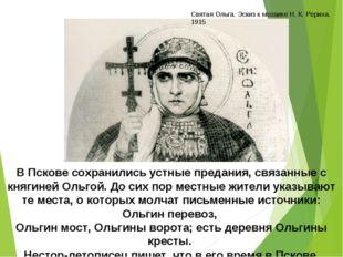 В Пскове сохранились устные предания, связанные с княгиней Ольгой. До сих пор