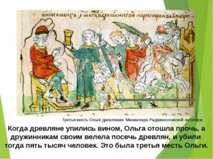 Когда древляне упились вином, Ольга отошла прочь, а дружинникам своим велела