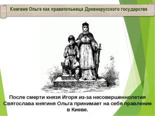 Княгиня Ольга как правительница Древнерусского государства После смерти князя