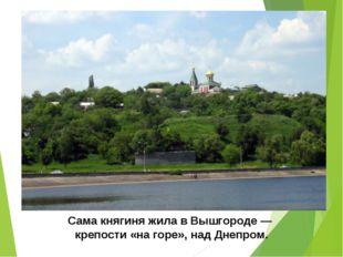 Сама княгиня жила в Вышгороде — крепости «на горе», над Днепром.