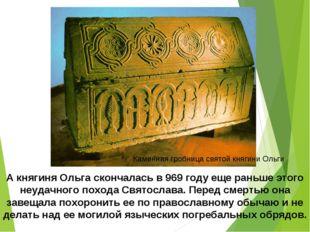 А княгиня Ольга скончалась в 969 году еще раньше этого неудачного похода Свят