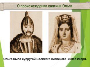 Ольга была супругой Великого киевского князя Игоря. О происхождении княгини О