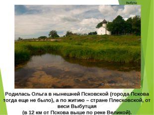 Родилась Ольга в нынешней Псковской (города Пскова тогда еще не было), а по ж