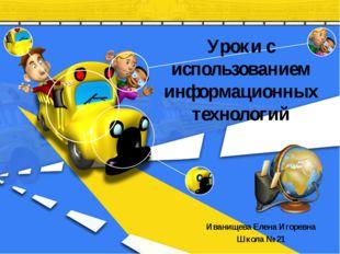 Уроки с использованием информационных технологий Иванищева Елена Игоревна Шко
