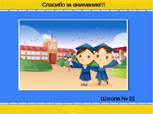 Школа № 21 Спасибо за внимание!!!
