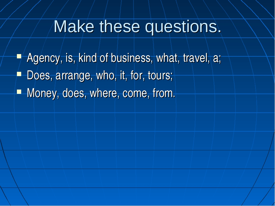 Make these questions. Agency, is, kind of business, what, travel, a; Does, ar...