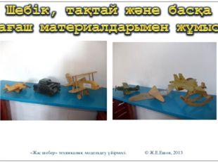 «Жас шебер» техникалық модельдеу үйірмесі. © Ж.Е.Ешов, 2013 «Жас шебер» техни