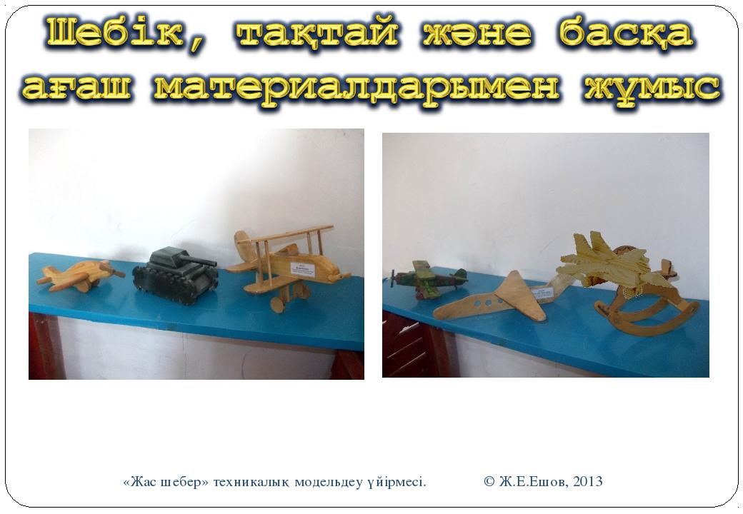«Жас шебер» техникалық модельдеу үйірмесі. © Ж.Е.Ешов, 2013 «Жас шебер» техни...