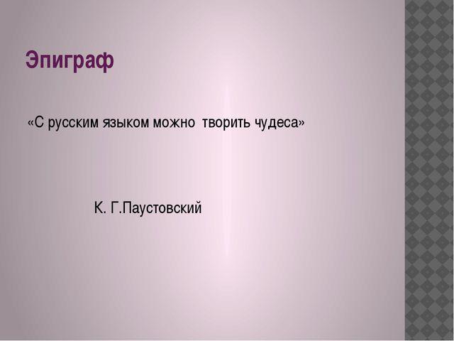 Эпиграф «С русским языком можно творить чудеса» К. Г.Паустовский