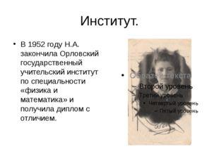 Институт. В 1952 году Н.А. закончила Орловский государственный учительский ин