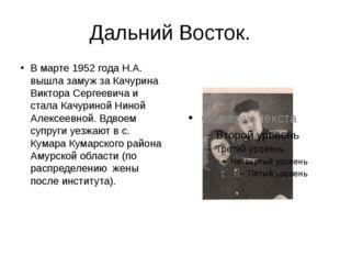 Дальний Восток. В марте 1952 года Н.А. вышла замуж за Качурина Виктора Сергее