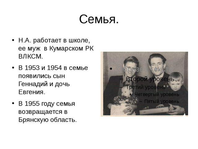 Семья. Н.А. работает в школе, ее муж в Кумарском РК ВЛКСМ. В 1953 и 1954 в се...