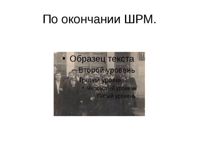По окончании ШРМ.