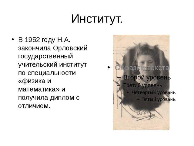 Институт. В 1952 году Н.А. закончила Орловский государственный учительский ин...