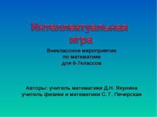 Внеклассное мероприятие по математике для 6-7классов Авторы: учитель математи