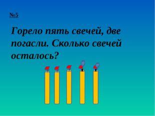 №5 Горело пять свечей, две погасли. Сколько свечей осталось?