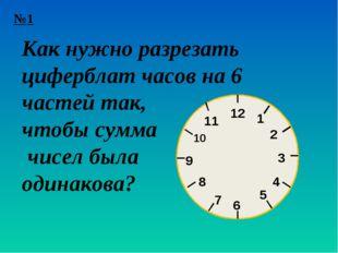 №1 1 12 2 3 4 5 6 7 8 9 10 11 Как нужно разрезать циферблат часов на 6 частей