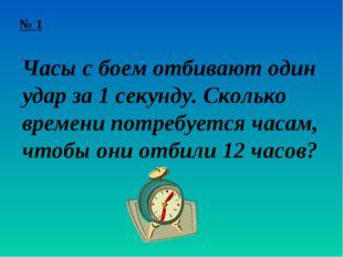 № 1 Часы с боем отбивают один удар за 1 секунду. Сколько времени потребуется