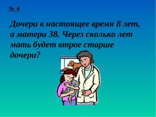 № 4 Дочери в настоящее время 8 лет, а матери 38. Через сколько лет мать будет