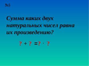 №5 Сумма каких двух натуральных чисел равна их произведению? ? + ? = ? ? ∙