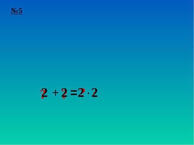 №5 ? + ? = ? ? ∙ 2 2 2 2