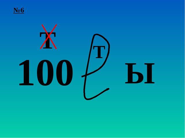 №6 100 Т Т Ы
