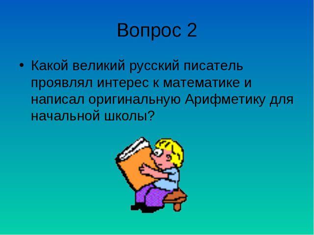 Вопрос 2 Какой великий русский писатель проявлял интерес к математике и напис...