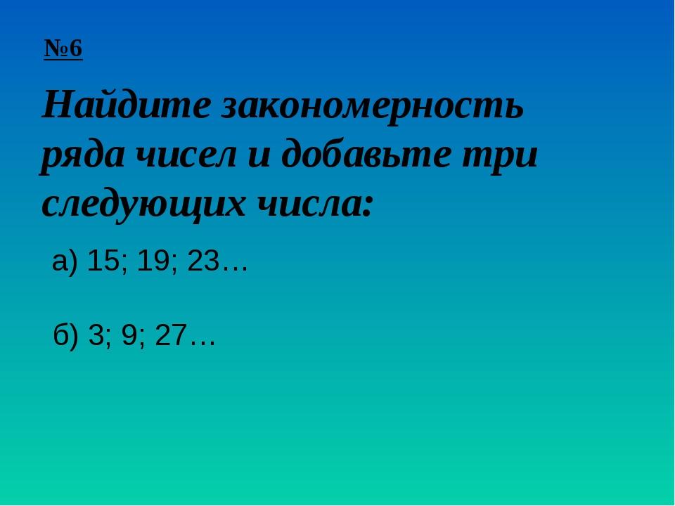 №6 Найдите закономерность ряда чисел и добавьте три следующих числа: а) 15; 1...