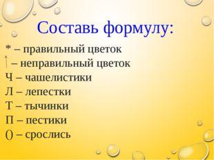 Составь формулу: * – правильный цветок – неправильный цветок Ч – чашелистики