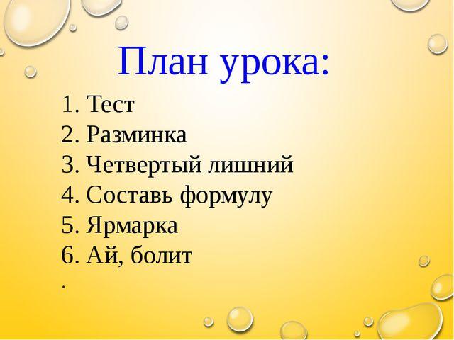 План урока: 1. Тест 2. Разминка 3. Четвертый лишний 4. Составь формулу 5. Яр...