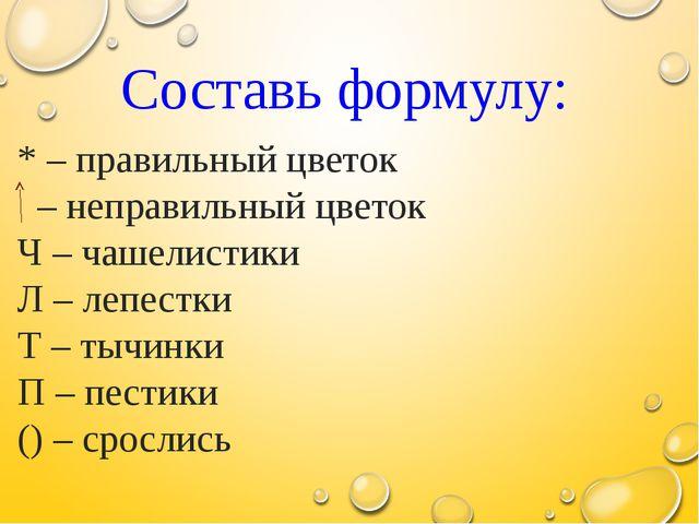 Составь формулу: * – правильный цветок – неправильный цветок Ч – чашелистики...