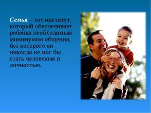 Семья – тот институт, который обеспечивает ребенка необходимым минимумом обще