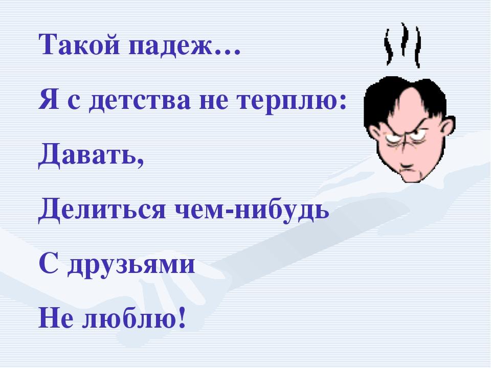 Такой падеж… Я с детства не терплю: Давать, Делиться чем-нибудь С друзьями Не...