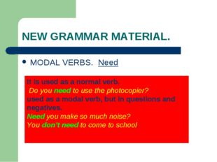 NEW GRAMMAR MATERIAL. MODAL VERBS. Need It is used as a normal verb. Do you n